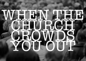 WhenTheChurchCrowdsYouOut